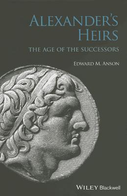 Alexanders Heirs: The Age of the Successors Edward M Anson