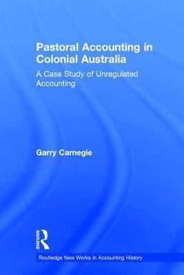 Pastoral Accounting in Colonial Australia: A Case Study of Unregulated Accounting  by  Garry Carnegie