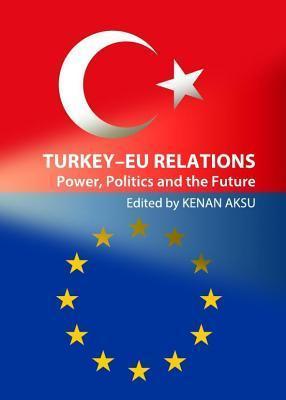 Turkey Eu Relations: Power, Politics and the Future Kenan Aksu