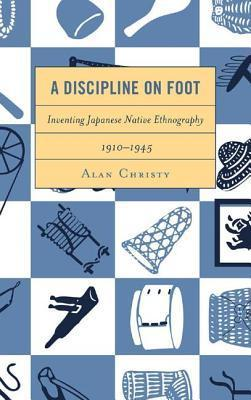Discipline on Foot: Inventing Japanese Native Ethnography, 1910 1945  by  Alan Christy
