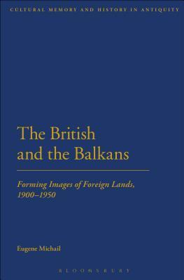 British and the Balkans: Forming Images of Foreign Lands, 1900-1950  by  Eugene Michail