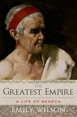 Greatest Empire: A Life of Seneca  by  Emily Wilson