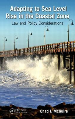 Adapting to Sea Level Rise in the Coastal Zone: Law and Policy Considerations Chad J. McGuire