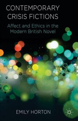 Contemporary Crisis Fictions: Affect and Ethics in the Modern British Novel Emily Horton