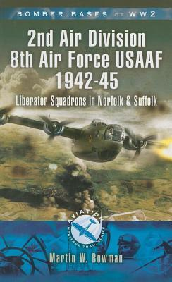 2nd Air Division Air Force Usaaf 1942-45: Liberator Squadrons in Norfolk and Suffolk Martin W. Bowman