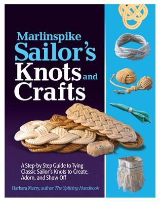 Marlinspike Sailors Arts and Crafts: A Step-By-Step Guide to Tying Classic Sailors Knots to Create, Adorn, and Show Off Barbara Merry