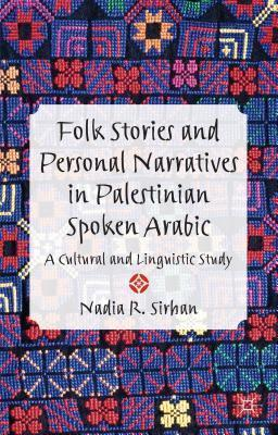 Folk Stories and Personal Narratives in Palestinian Spoken Arabic: A Cultural and Linguistic Study Nadia Sirhan