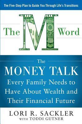 M Word: The Money Talk Every Family Needs to Have about Wealth and Their Financial Future Lori Sackler