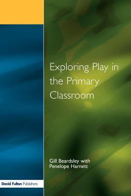 Exploring Play in the Primary Classroom Gill Beardsley