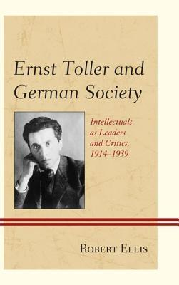 Ernst Toller and German Society: Intellectuals as Leaders and Critics, 1914 1939  by  Robert Ellis