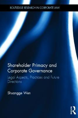 Shareholder Primacy and Corporate Governance: Legal Aspects, Practices and Future Directions  by  Shuangge Wen