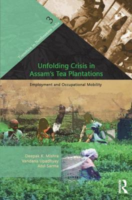 Unfolding Crisis in Assam S Tea Plantations: Employment and Occupational Mobility: Employment and Occupational Mobility  by  Deepak K. Mishra