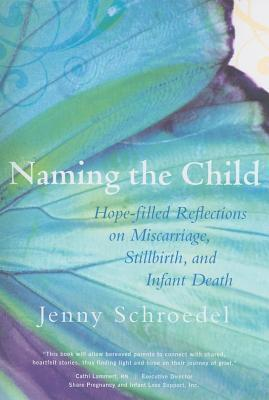 Naming the Child: Hope Filled Reflections on Miscarriage, Stillbirth and Infant Death  by  Jenny Schroedel
