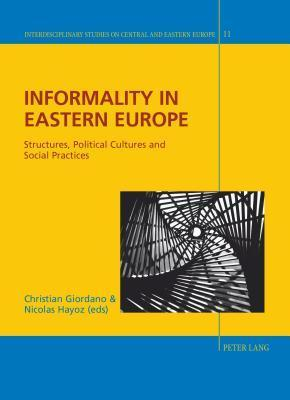 Informality in Eastern Europe: Structures, Political Cultures and Social Practices  by  Christian Giordano