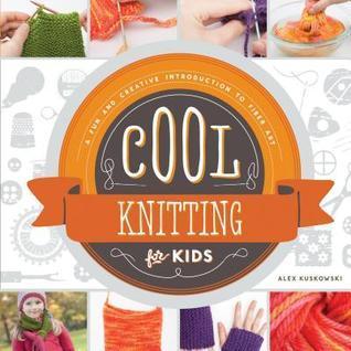 Cool Knitting for Kids: : A Fun and Creative Introduction to Fiber Art Alex Kuskowski
