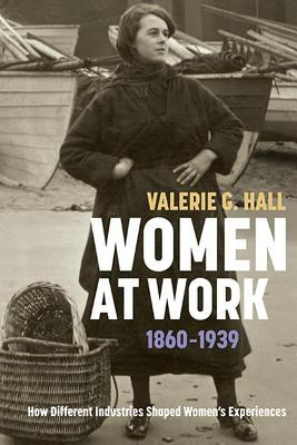 Women at Work, 1860-1939: How Different Industries Shaped Womens Experiences Valerie G Hall