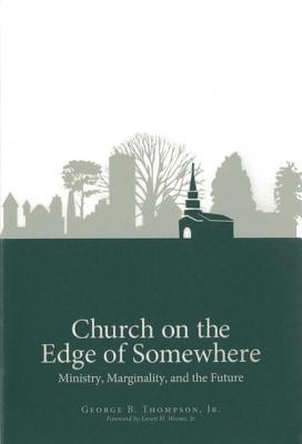 Church on the Edge of Somewhere: Ministry, Marginality, and the Future George B. Thompson Jr.