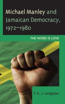Michael Manley and Jamaican Democracy, 1972 1980: The Word Is Love  by  F.S. Ledgister