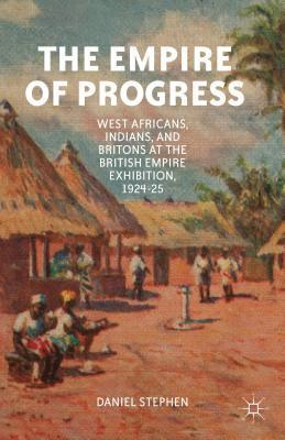 Empire of Progress: West Africans, Indians, and Britons at the British Empire Exhibition, 1924-25  by  Daniel Stephen