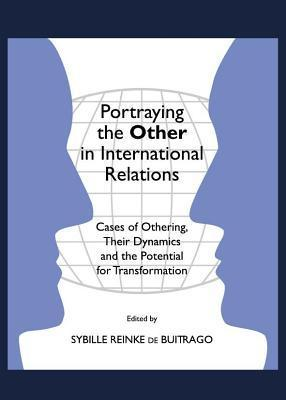 Portraying the Other in International Relations: Cases of Othering, Their Dynamics and the Potential for Transformation  by  Sybille Reinke Buitrago