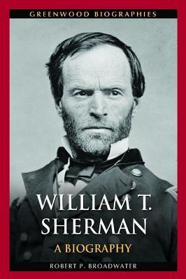 William T. Sherman: A Biography  by  Robert Broadwater