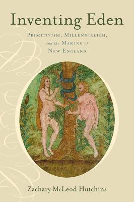 Inventing Eden: Primitivism, Millennialism, and the Making of New England Zachery McLeod Hutchins