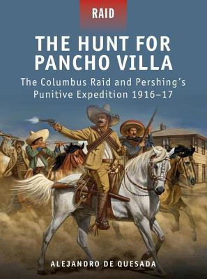 Hunt for Pancho Villa - The Columbus Raid and Pershing#s Punitive Expedition 1916-17  by  Alejandro Quesada