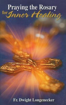 Praying the Rosary for Inner Healing  by  Dwight Longenecker