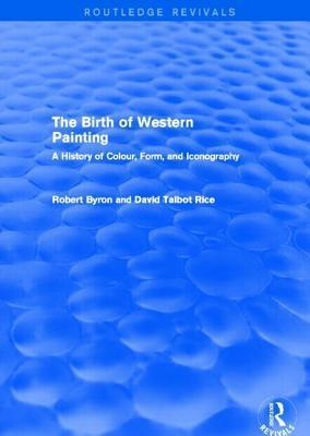 Birth of Western Painting: A History of Colour, Form, and Iconography, The: A History of Colour, Form and Iconography  by  Robert Byron