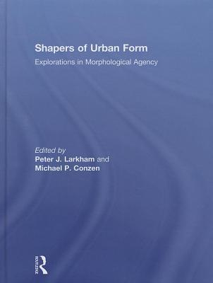 Shapers of Urban Form: Explorations in Morphological Agency  by  Peter J Larkham