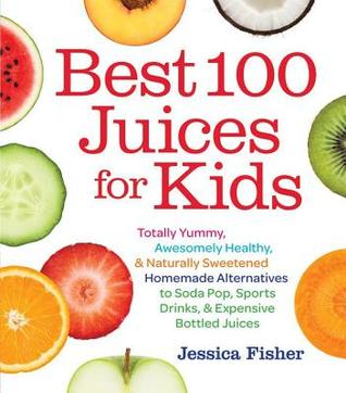 Best 100 Juices for Kids: Totally Yummy, Awesomely Healthy, & Naturally Sweetened Homemade Alternatives to Soda Pop, Sports Drinks, and Expensiv  by  Jessica  Fisher
