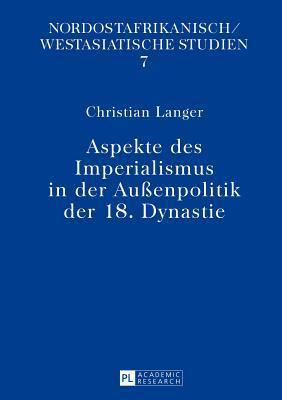 Aspekte Des Imperialismus in Der Aussenpolitik Der 18. Dynastie  by  Christian Langer