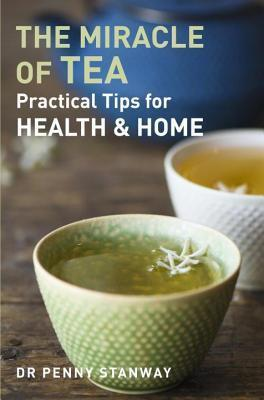 Miracle of Tea: Practical Tips for Health, Home and Beauty Penny Stanway
