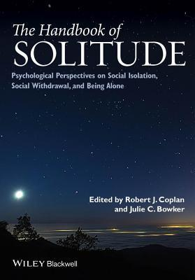 Handbook of Solitude: Psychological Perspectives on Social Isolation, Social Withdrawal, and Being Alone Robert J. Coplan