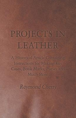 Projects in Leather - A Historical Article Containing Instructions for Making Key Cases, Book Marks, Purses and Much More  by  Raymond Cherry