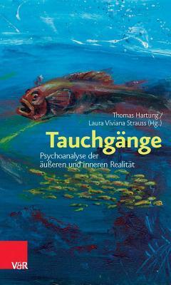 Tauchgänge: Psychoanalyse der äußeren und inneren Realität Thomas Hartung