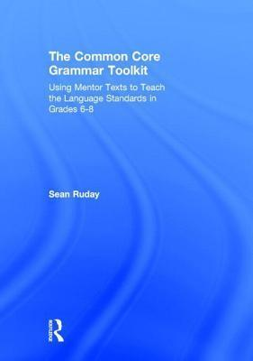 Common Core Grammar Toolkit: Using Mentor Texts to Teach the Language Standards in Grades 6-8  by  Sean Ruday