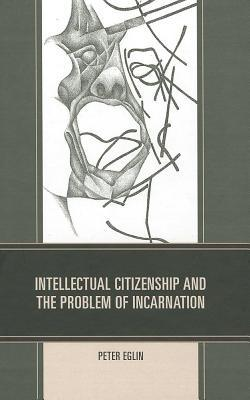 Intellectual Citizenship and the Problem of Incarnation Peter Eglin