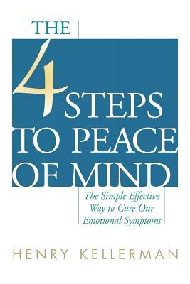 4 Steps to Peace of Mind: The Simple Effective Way to Cure Our Emotional Symptoms Henry Kellerman