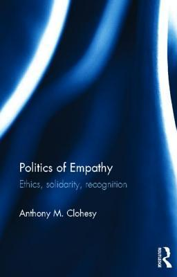 Politics of Empathy: Ethics, Solidarity, Recognition  by  Anthony M. Clohesy