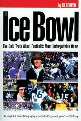 Ice Bowl: The Cold Truth about Footballs Most Unforgettable Game Edward Gruver