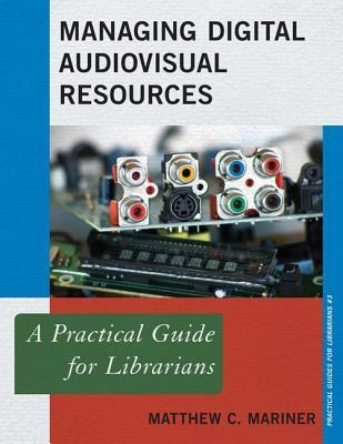 Managing Digital Audiovisual Resources: A Practical Guide for Librarians  by  Matthew C Mariner