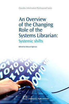 Overview of the Changing Role of the Systems Librarian: Systemic Shifts Edward Iglesias