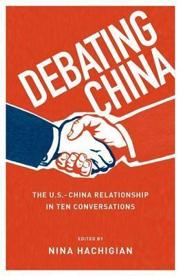 Debating China: The U.S.-China Relationship in Ten Conversations  by  Nina Hachigian