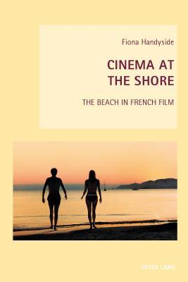 Cinema at the Shore: The Beach in French Film  by  Fiona Handyside