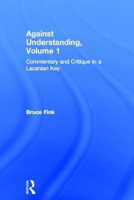 Against Understanding Volume 1: Commentary and Critique in a Lacanian Key Bruce Fink