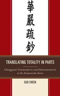 Translating Totality in Parts: Chengguan S Commentaries and Subcommentaries to the Avatamska Sutra Guo Cheen