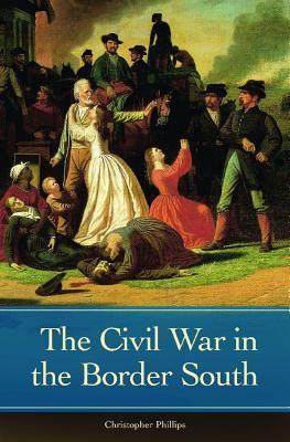 Civil War in the Border South Christopher Phillips