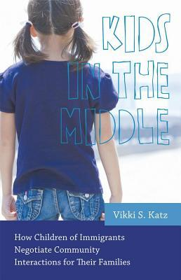 Kids in the Middle: How Children of Immigrants Negotiate Community Interactions for Their Families  by  Vikki S. Katz