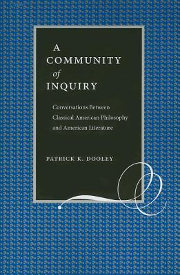 A Community of Inquiry: Conversations Between Classical American Philosophy and American Literature Patrick Dooley